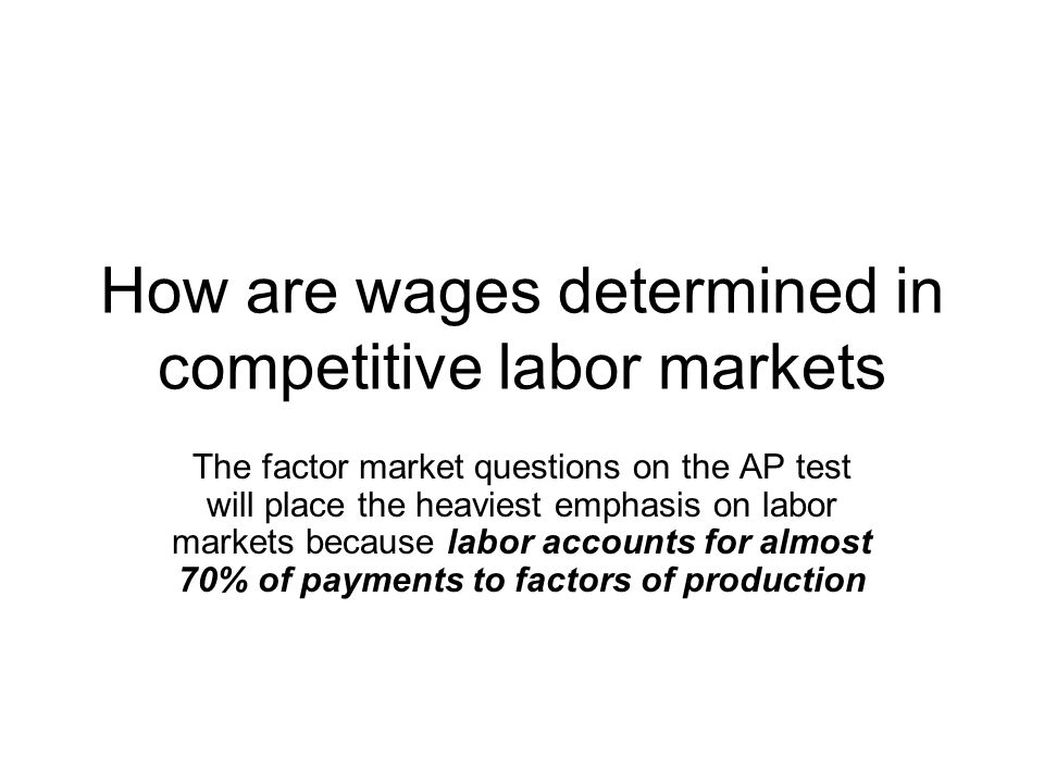 How are wages determined in competitive labor markets The factor market questions on the AP test will place the heaviest emphasis on labor markets because labor accounts for almost 70% of payments to factors of production