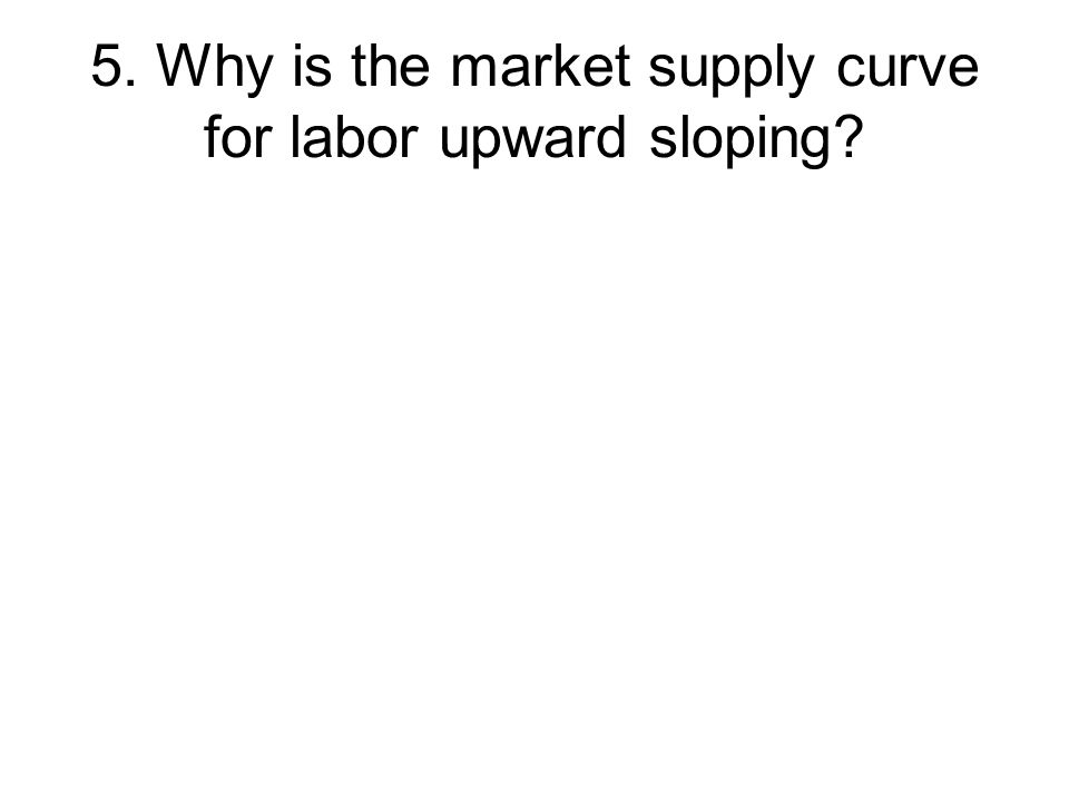 5. Why is the market supply curve for labor upward sloping