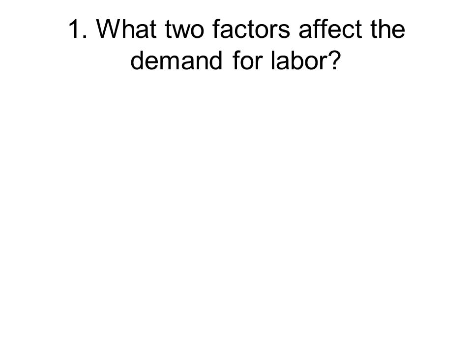 1. What two factors affect the demand for labor