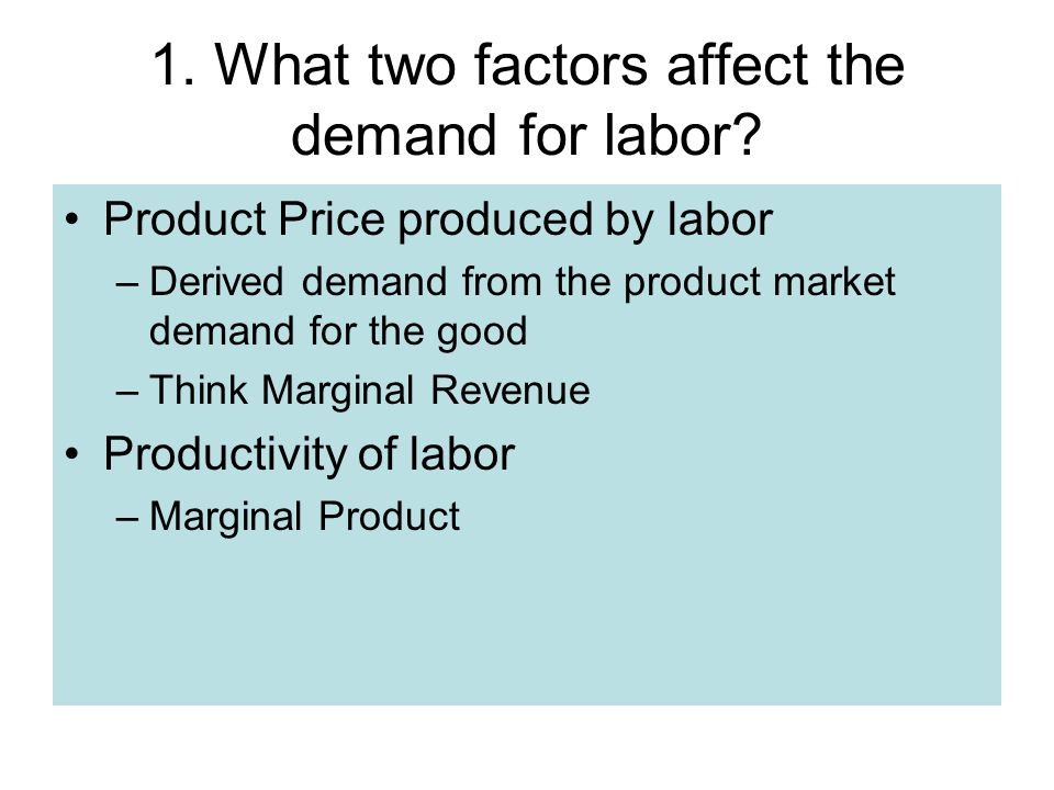 Product Price produced by labor –Derived demand from the product market demand for the good –Think Marginal Revenue Productivity of labor –Marginal Product