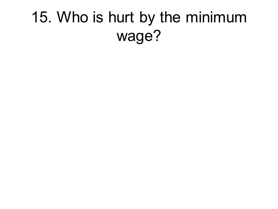 15. Who is hurt by the minimum wage