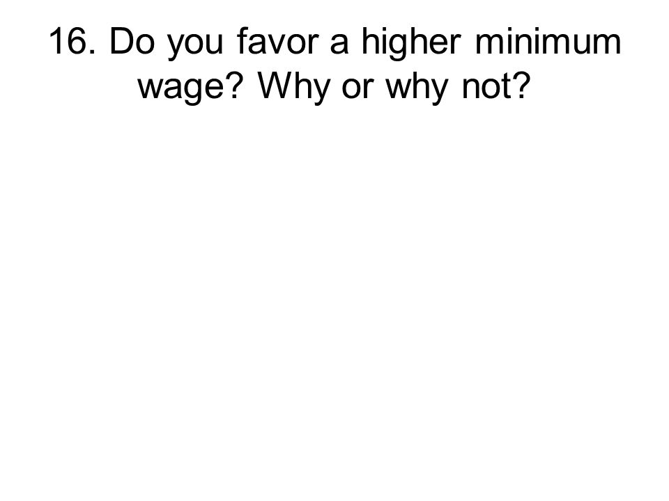16. Do you favor a higher minimum wage Why or why not