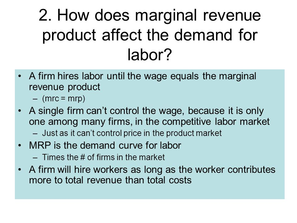 A firm hires labor until the wage equals the marginal revenue product –(mrc = mrp) A single firm can't control the wage, because it is only one among many firms, in the competitive labor market –Just as it can't control price in the product market MRP is the demand curve for labor –Times the # of firms in the market A firm will hire workers as long as the worker contributes more to total revenue than total costs