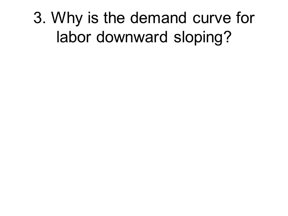 3. Why is the demand curve for labor downward sloping