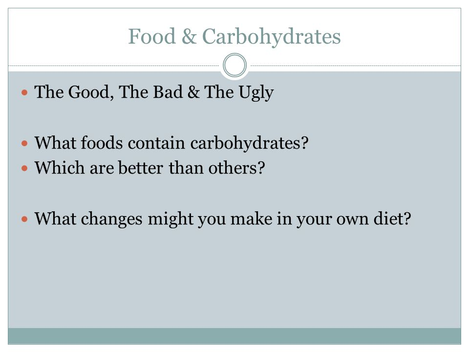 Food & Carbohydrates The Good, The Bad & The Ugly What foods contain carbohydrates.
