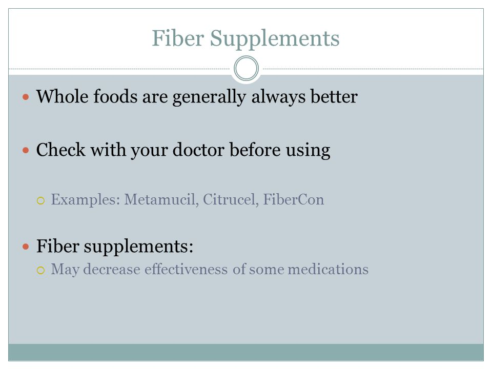Fiber Supplements Whole foods are generally always better Check with your doctor before using  Examples: Metamucil, Citrucel, FiberCon Fiber supplements:  May decrease effectiveness of some medications