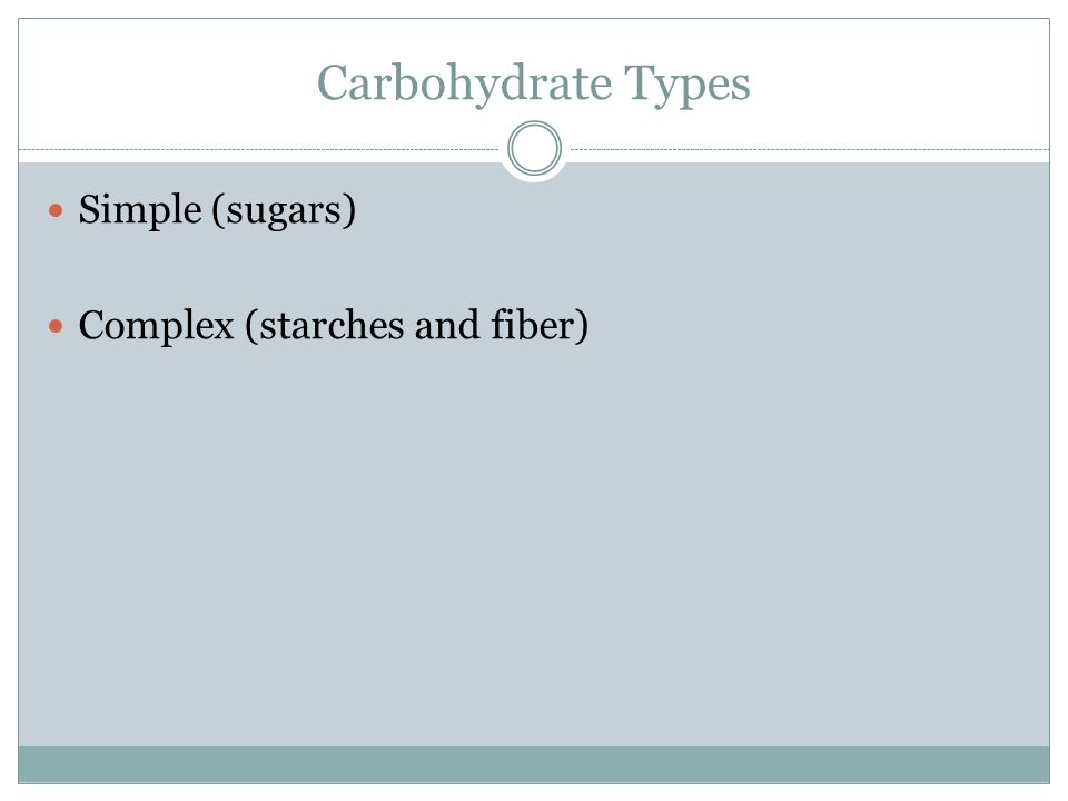 Carbohydrate Types Simple (sugars) Complex (starches and fiber)