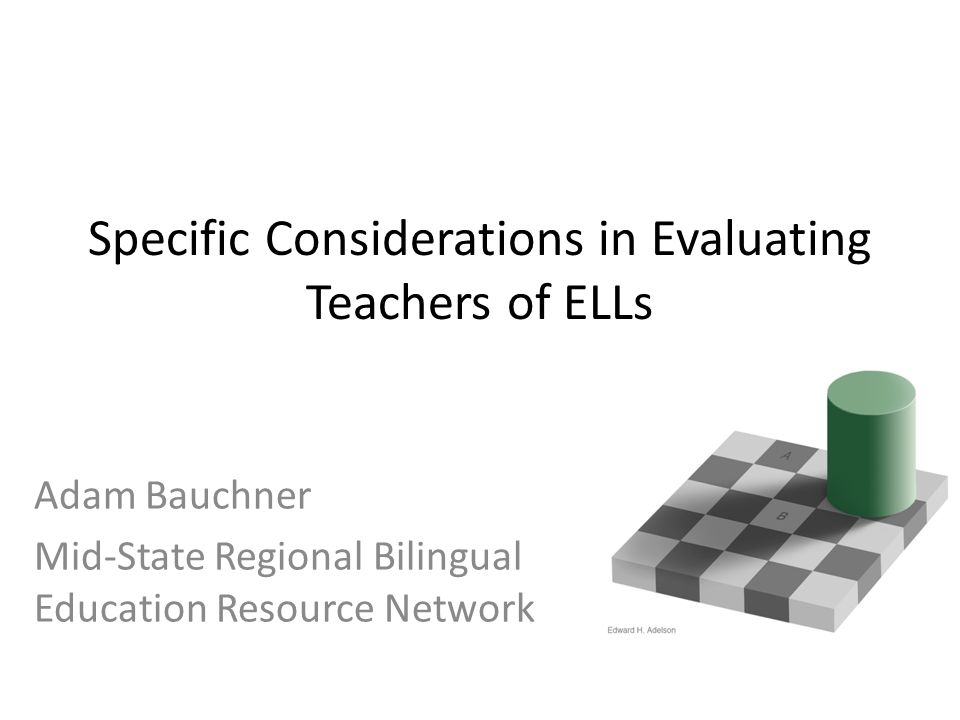 Specific Considerations in Evaluating Teachers of ELLs Adam Bauchner Mid-State Regional Bilingual Education Resource Network