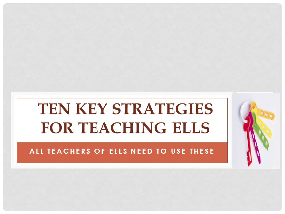 ALL TEACHERS OF ELLS NEED TO USE THESE TEN KEY STRATEGIES FOR TEACHING ELLS