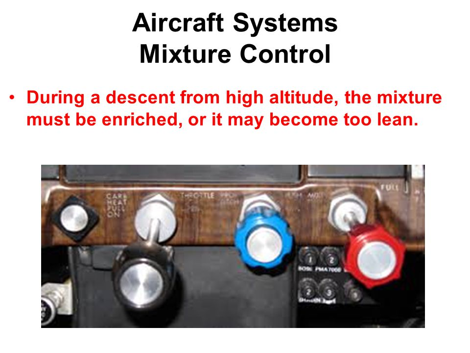 Aircraft Systems Mixture Control During a descent from high altitude, the mixture must be enriched, or it may become too lean.