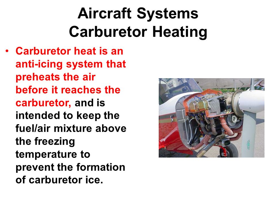 Aircraft Systems Carburetor Heating Carburetor heat is an anti-icing system that preheats the air before it reaches the carburetor, and is intended to keep the fuel/air mixture above the freezing temperature to prevent the formation of carburetor ice.
