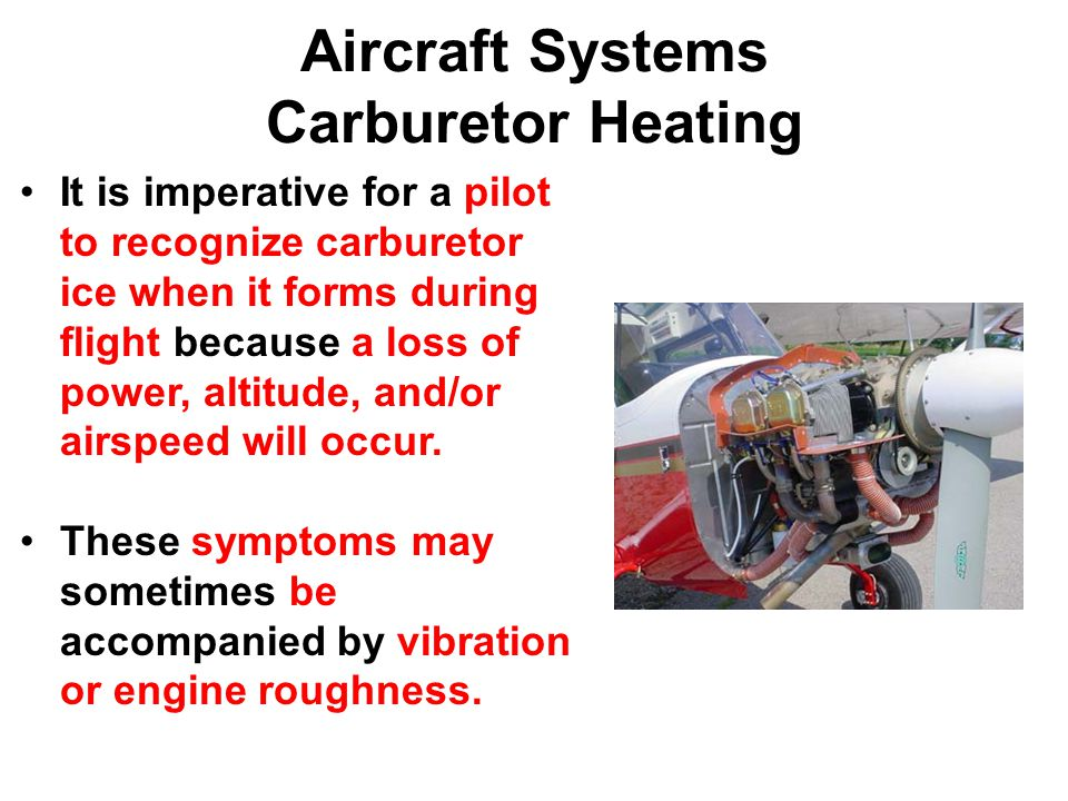 Aircraft Systems Carburetor Heating It is imperative for a pilot to recognize carburetor ice when it forms during flight because a loss of power, altitude, and/or airspeed will occur.