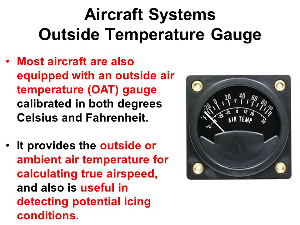 Aircraft Systems Outside Temperature Gauge Most aircraft are also equipped with an outside air temperature (OAT) gauge calibrated in both degrees Celsius and Fahrenheit.