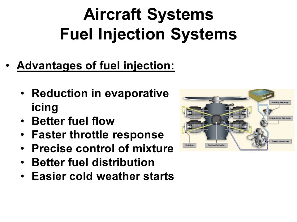 Aircraft Systems Fuel Injection Systems Advantages of fuel injection: Reduction in evaporative icing Better fuel flow Faster throttle response Precise control of mixture Better fuel distribution Easier cold weather starts
