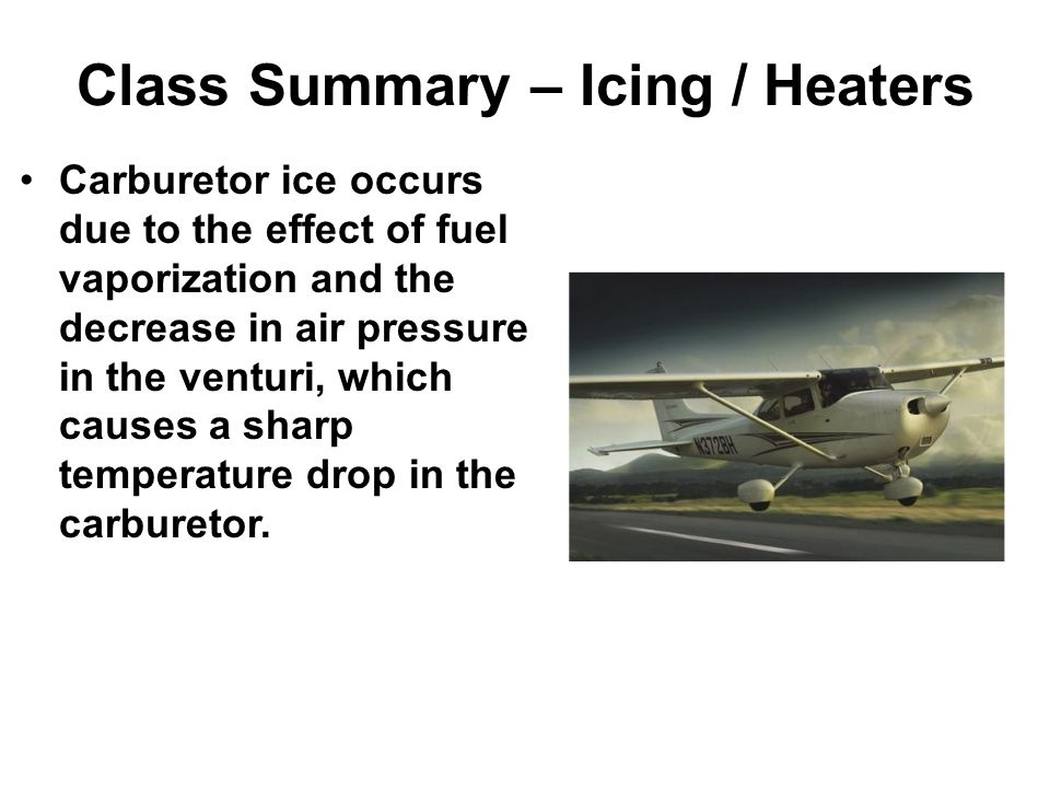 Class Summary – Icing / Heaters Carburetor ice occurs due to the effect of fuel vaporization and the decrease in air pressure in the venturi, which causes a sharp temperature drop in the carburetor.
