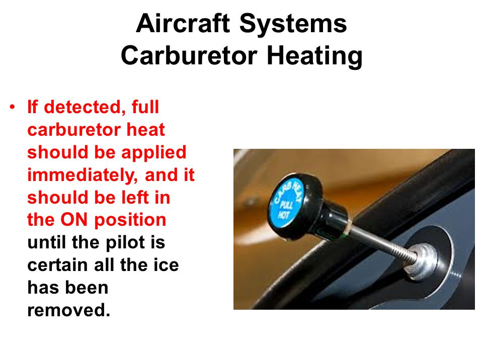 Aircraft Systems Carburetor Heating If detected, full carburetor heat should be applied immediately, and it should be left in the ON position until the pilot is certain all the ice has been removed.