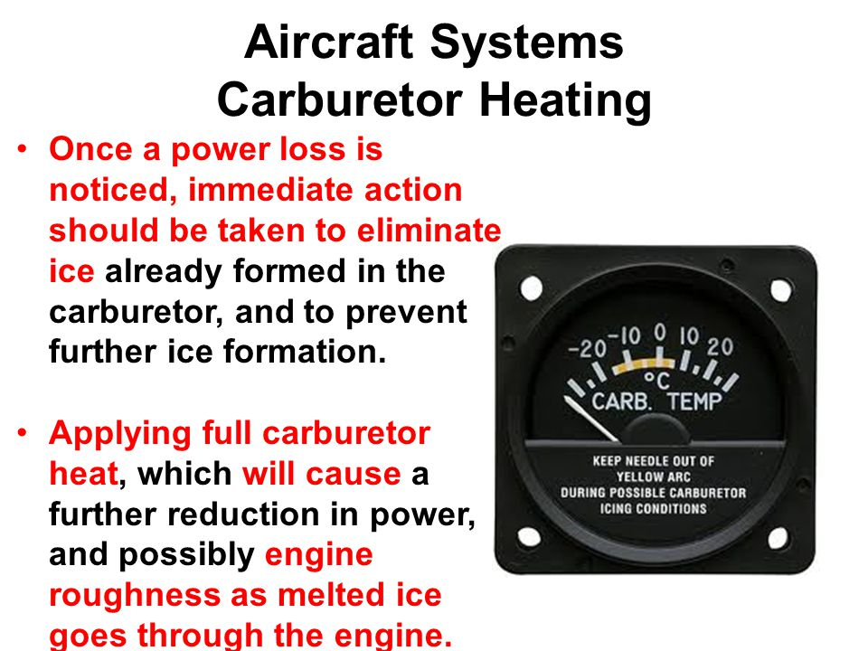 Aircraft Systems Carburetor Heating Once a power loss is noticed, immediate action should be taken to eliminate ice already formed in the carburetor, and to prevent further ice formation.