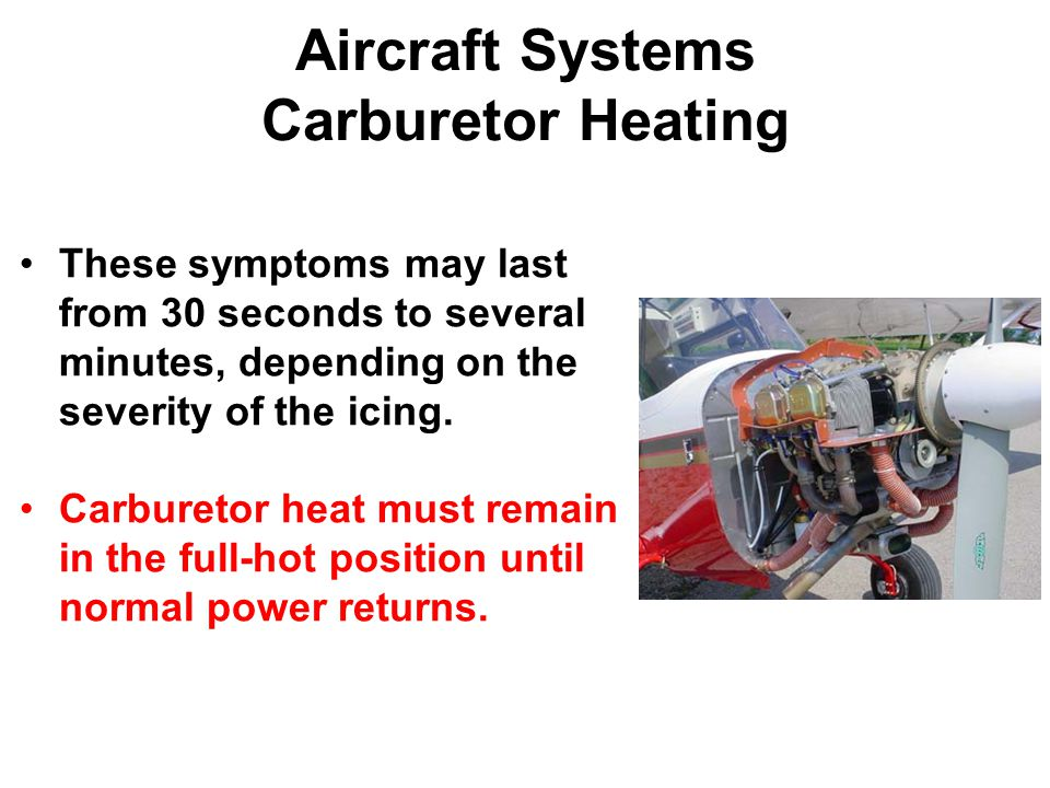 Aircraft Systems Carburetor Heating These symptoms may last from 30 seconds to several minutes, depending on the severity of the icing.