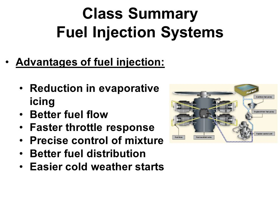 Class Summary Fuel Injection Systems Advantages of fuel injection: Reduction in evaporative icing Better fuel flow Faster throttle response Precise control of mixture Better fuel distribution Easier cold weather starts