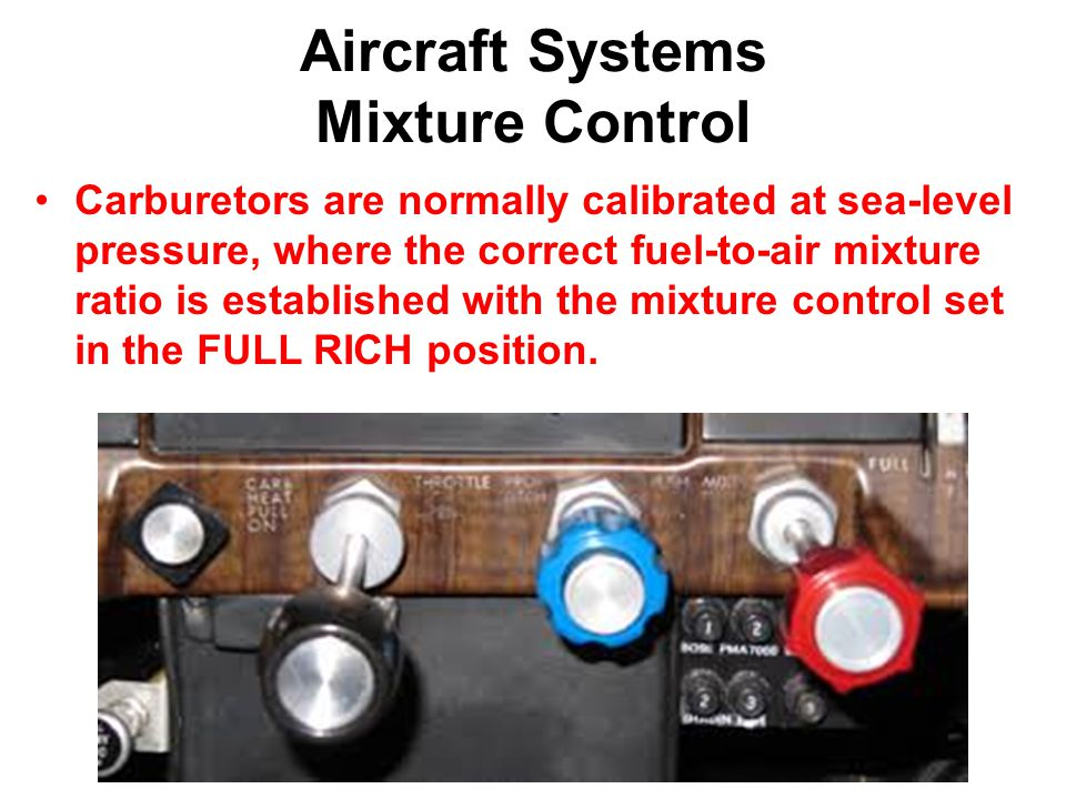 Aircraft Systems Mixture Control Carburetors are normally calibrated at sea-level pressure, where the correct fuel-to-air mixture ratio is established with the mixture control set in the FULL RICH position.