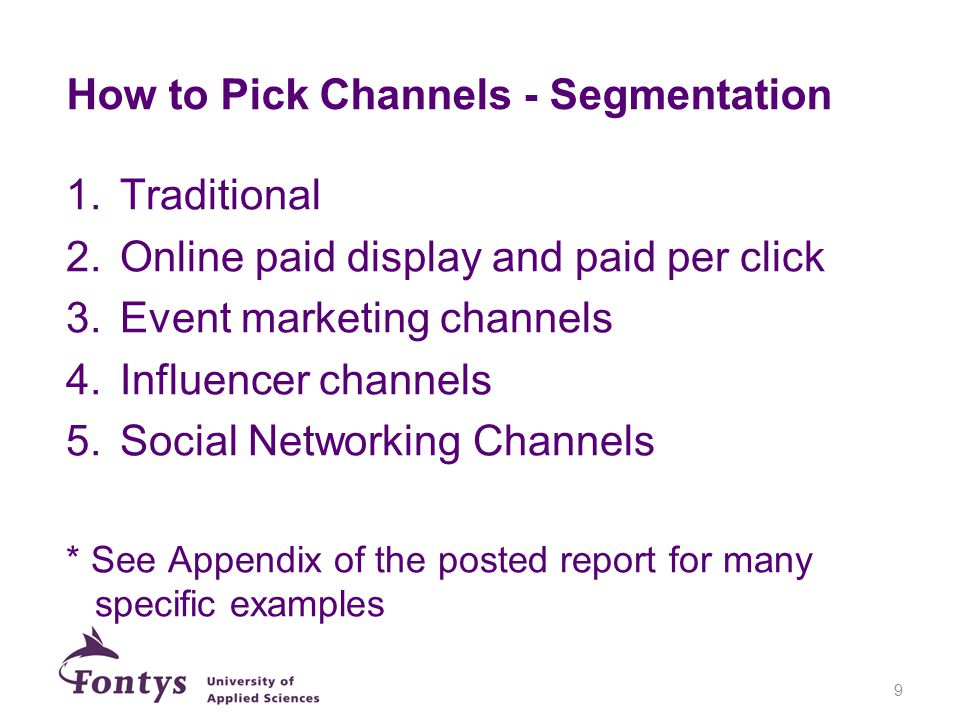 How to Pick Channels - Segmentation 1.Traditional 2.Online paid display and paid per click 3.Event marketing channels 4.Influencer channels 5.Social Networking Channels * See Appendix of the posted report for many specific examples 9
