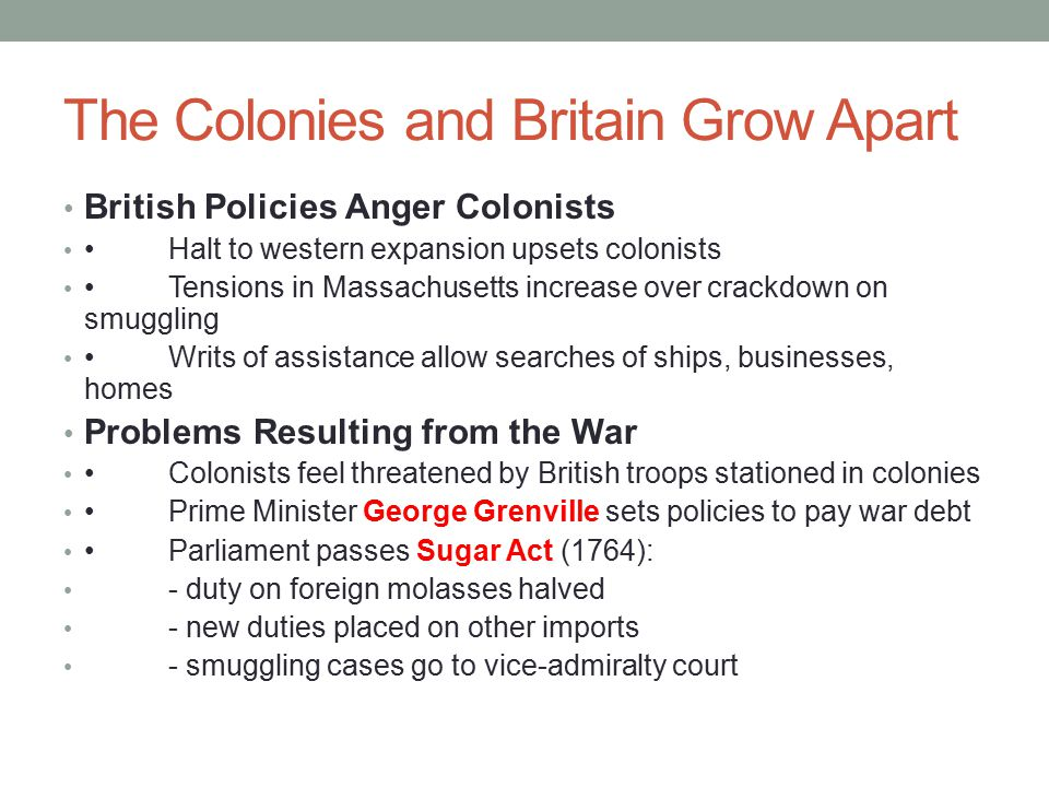 The Colonies and Britain Grow Apart British Policies Anger Colonists Halt to western expansion upsets colonists Tensions in Massachusetts increase over crackdown on smuggling Writs of assistance allow searches of ships, businesses, homes Problems Resulting from the War Colonists feel threatened by British troops stationed in colonies Prime Minister George Grenville sets policies to pay war debt Parliament passes Sugar Act (1764): - duty on foreign molasses halved - new duties placed on other imports - smuggling cases go to vice-admiralty court