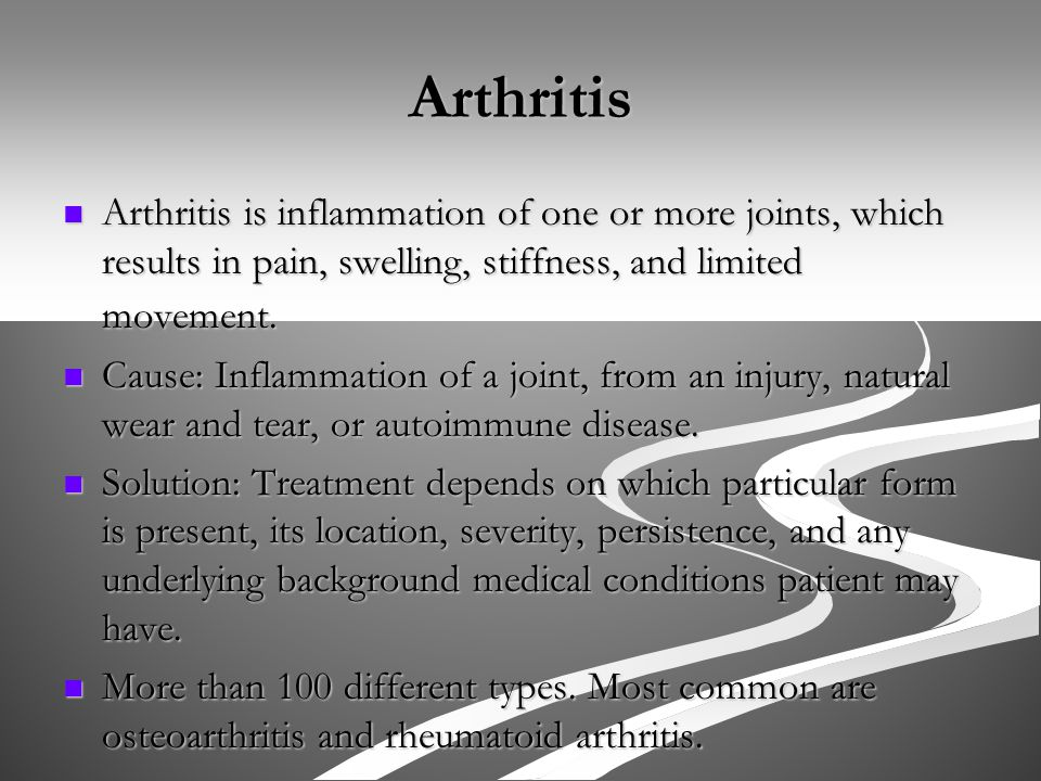 Arthritis Arthritis is inflammation of one or more joints, which results in pain, swelling, stiffness, and limited movement.