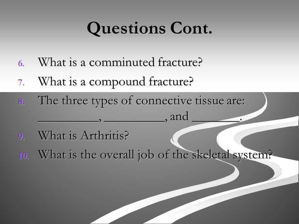 Questions Cont. 6. What is a comminuted fracture.