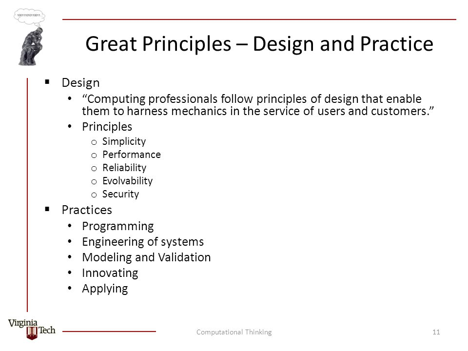 Great Principles – Design and Practice  Design Computing professionals follow principles of design that enable them to harness mechanics in the service of users and customers. Principles o Simplicity o Performance o Reliability o Evolvability o Security  Practices Programming Engineering of systems Modeling and Validation Innovating Applying Computational Thinking11