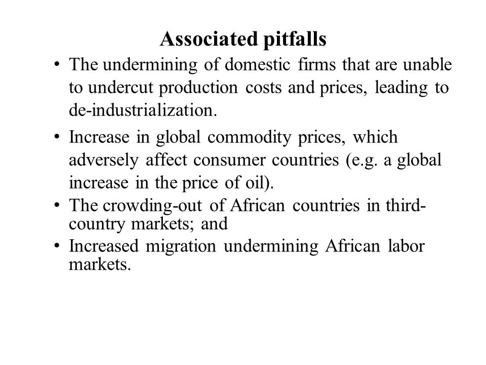 Associated pitfalls The undermining of domestic firms that are unable to undercut production costs and prices, leading to de-industrialization.