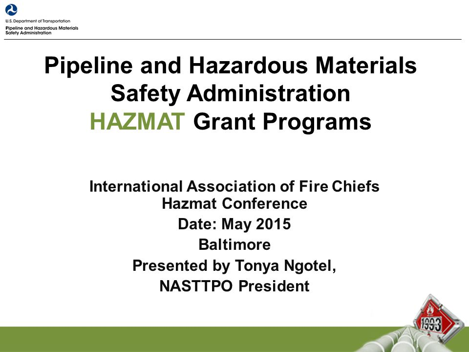 Pipeline and Hazardous Materials Safety Administration HAZMAT Grant Programs International Association of Fire Chiefs Hazmat Conference Date: May 2015 Baltimore Presented by Tonya Ngotel, NASTTPO President