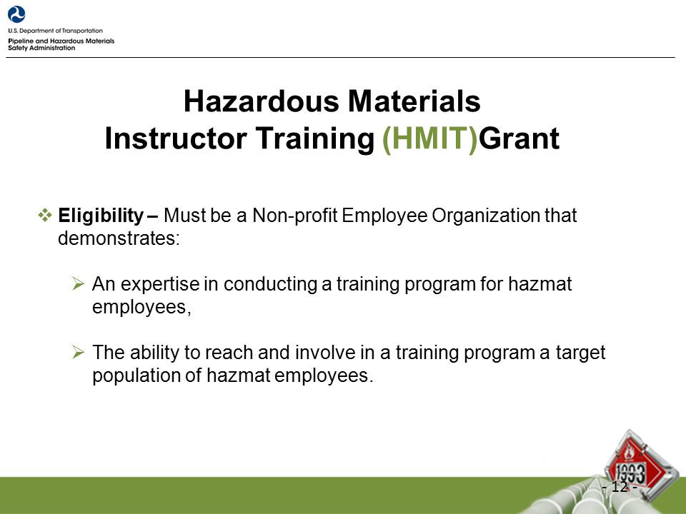 Hazardous Materials Instructor Training (HMIT)Grant  Eligibility – Must be a Non-profit Employee Organization that demonstrates:  An expertise in conducting a training program for hazmat employees,  The ability to reach and involve in a training program a target population of hazmat employees.