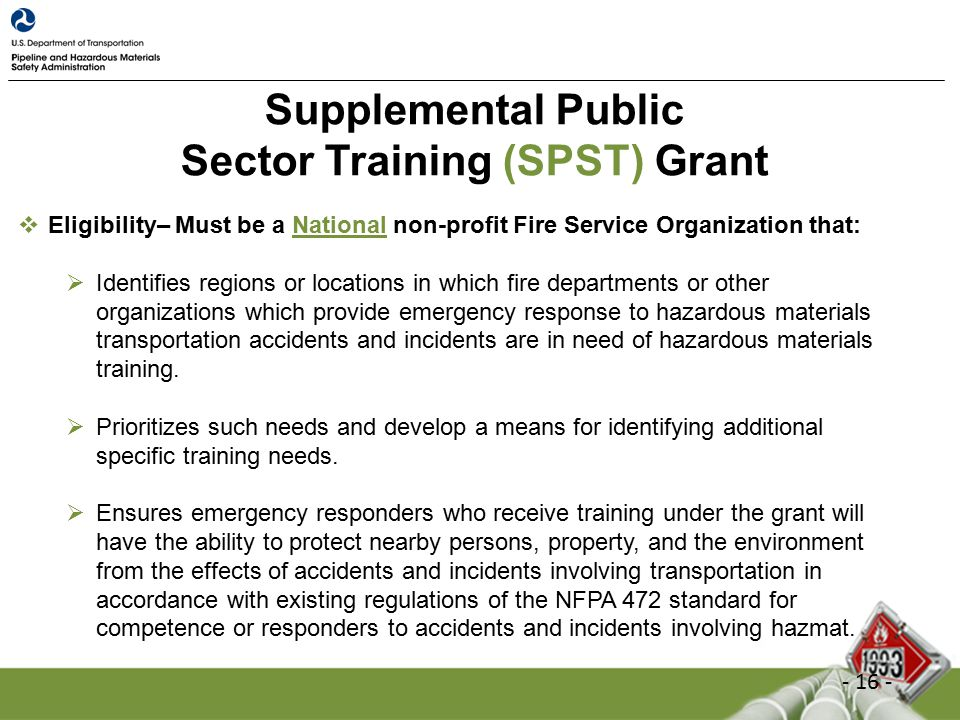 Supplemental Public Sector Training (SPST) Grant  Eligibility– Must be a National non-profit Fire Service Organization that:  Identifies regions or locations in which fire departments or other organizations which provide emergency response to hazardous materials transportation accidents and incidents are in need of hazardous materials training.