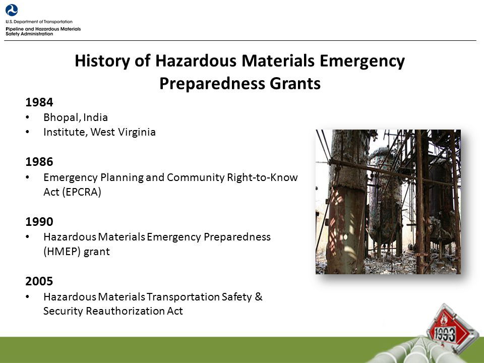 1984 Bhopal, India Institute, West Virginia 1986 Emergency Planning and Community Right-to-Know Act (EPCRA) 1990 Hazardous Materials Emergency Preparedness (HMEP) grant 2005 Hazardous Materials Transportation Safety & Security Reauthorization Act History of Hazardous Materials Emergency Preparedness Grants