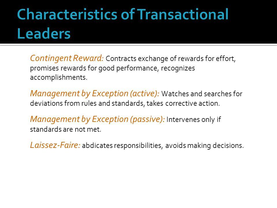 Contingent Reward: Contracts exchange of rewards for effort, promises rewards for good performance, recognizes accomplishments. Management by Exceptio