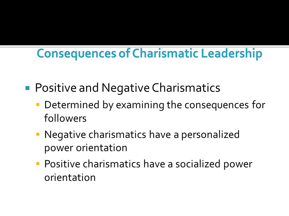  Positive and Negative Charismatics  Determined by examining the consequences for followers  Negative charismatics have a personalized power orient