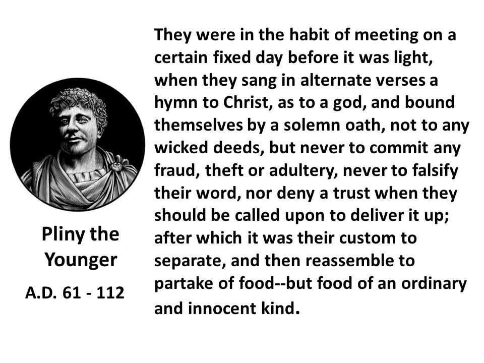 They were in the habit of meeting on a certain fixed day before it was light, when they sang in alternate verses a hymn to Christ, as to a god, and bound themselves by a solemn oath, not to any wicked deeds, but never to commit any fraud, theft or adultery, never to falsify their word, nor deny a trust when they should be called upon to deliver it up; after which it was their custom to separate, and then reassemble to partake of food--but food of an ordinary and innocent kind.