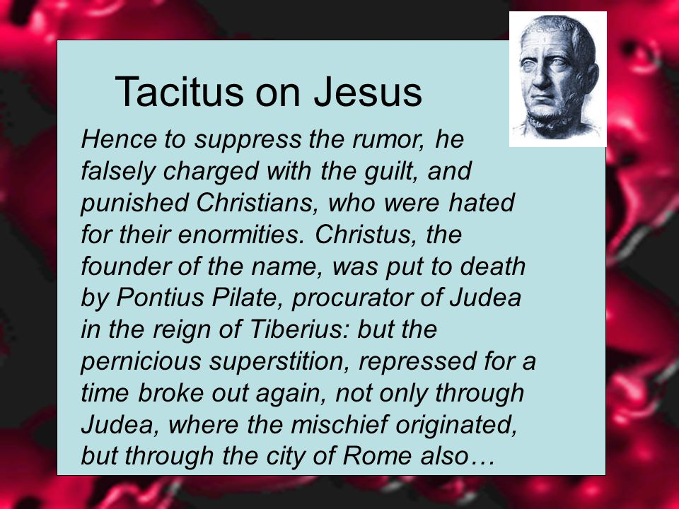 Tacitus on Jesus Hence to suppress the rumor, he falsely charged with the guilt, and punished Christians, who were hated for their enormities.