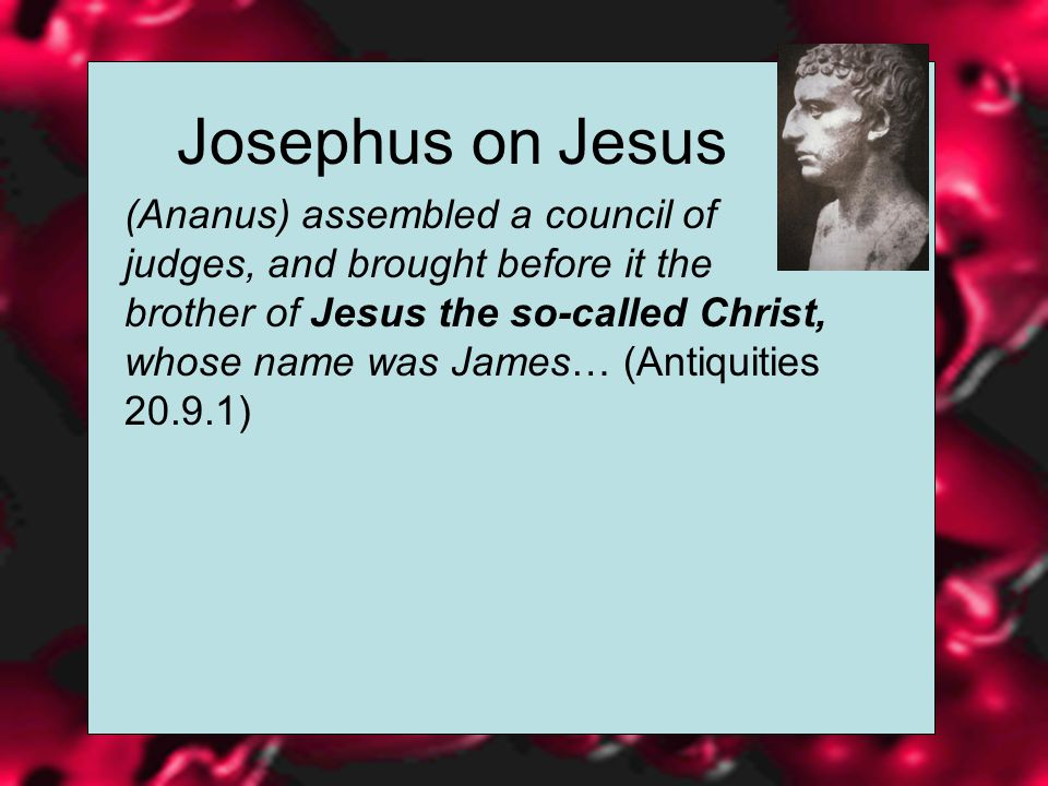 Josephus on Jesus (Ananus) assembled a council of judges, and brought before it the brother of Jesus the so-called Christ, whose name was James… (Antiquities )