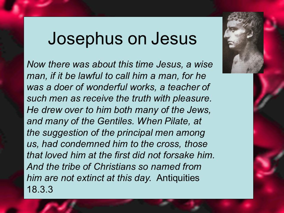 Josephus on Jesus Now there was about this time Jesus, a wise man, if it be lawful to call him a man, for he was a doer of wonderful works, a teacher of such men as receive the truth with pleasure.