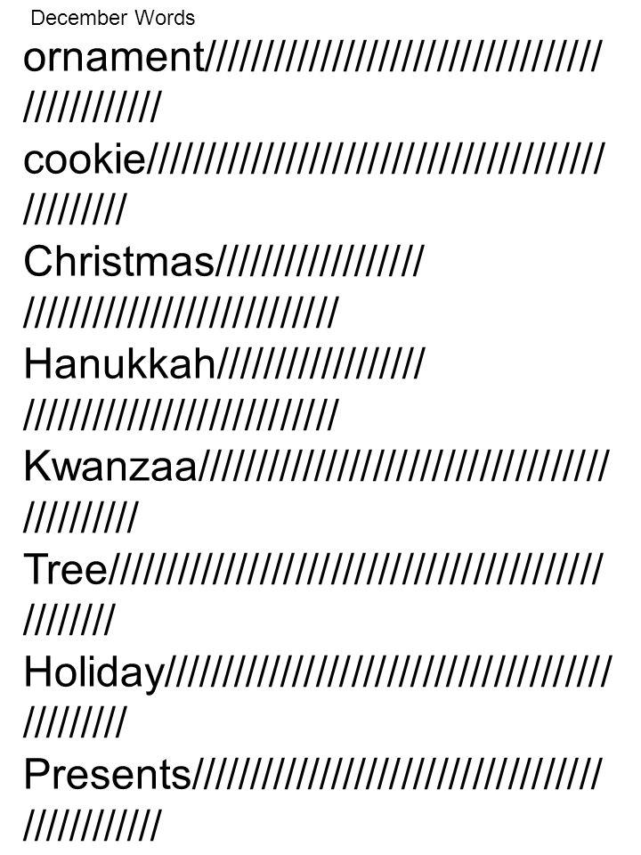 ornament////////////////////////////////// //////////// cookie/////////////////////////////////////// ///////// Christmas////////////////// /////////////////////////// Hanukkah////////////////// /////////////////////////// Kwanzaa/////////////////////////////////// ////////// Tree////////////////////////////////////////// //////// Holiday////////////////////////////////////// ///////// Presents/////////////////////////////////// //////////// December Words