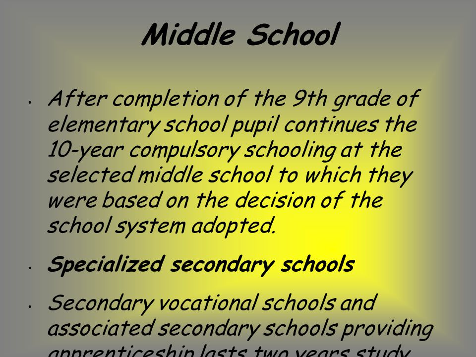 Middle School After completion of the 9th grade of elementary school pupil continues the 10-year compulsory schooling at the selected middle school to which they were based on the decision of the school system adopted.