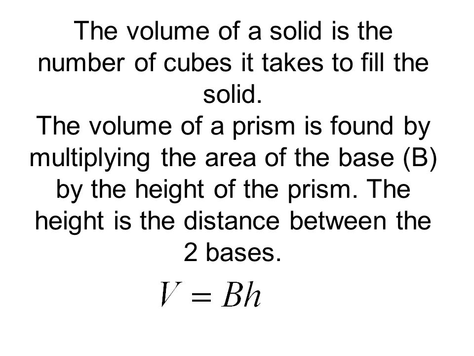 The volume of a solid is the number of cubes it takes to fill the solid.