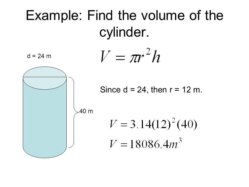 Example: Find the volume of the cylinder. d = 24 m 40 m Since d = 24, then r = 12 m.
