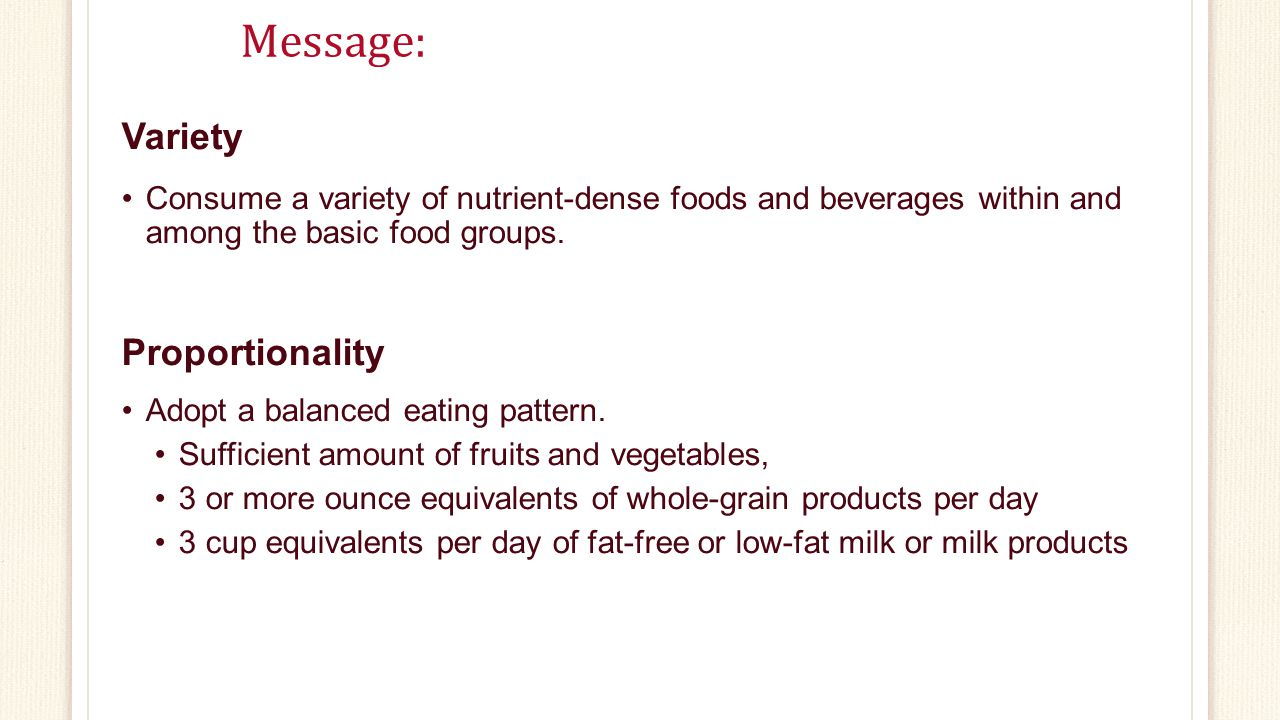 Message: Variety Consume a variety of nutrient-dense foods and beverages within and among the basic food groups.