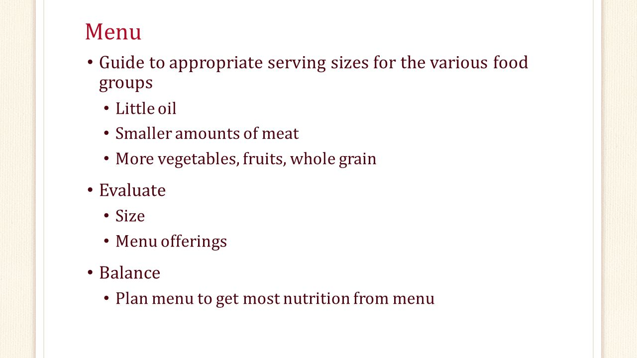 Menu Guide to appropriate serving sizes for the various food groups Little oil Smaller amounts of meat More vegetables, fruits, whole grain Evaluate Size Menu offerings Balance Plan menu to get most nutrition from menu