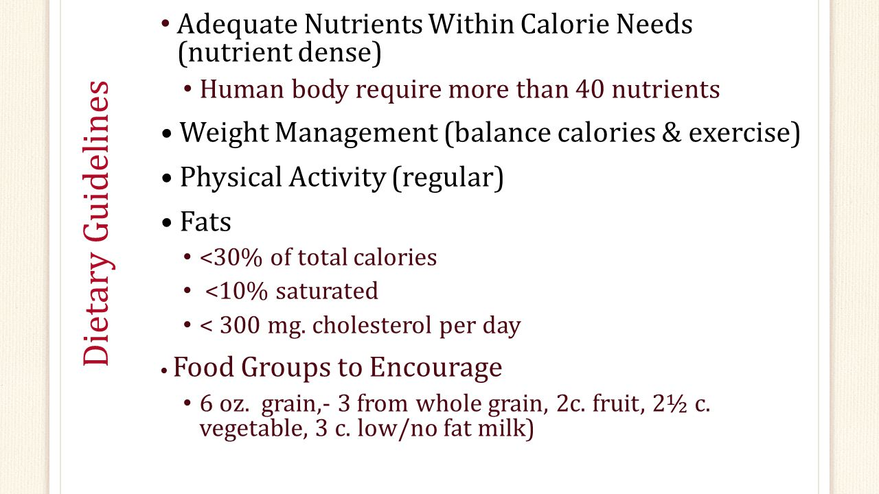 Dietary Guidelines Adequate Nutrients Within Calorie Needs (nutrient dense) Human body require more than 40 nutrients Weight Management (balance calories & exercise) Physical Activity (regular) Fats <30% of total calories <10% saturated < 300 mg.