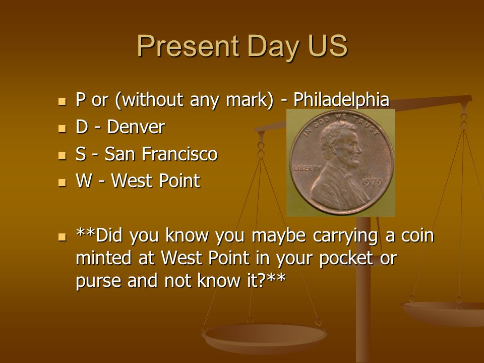 Present Day US P or (without any mark) - Philadelphia P or (without any mark) - Philadelphia D - Denver D - Denver S - San Francisco S - San Francisco W - West Point W - West Point **Did you know you maybe carrying a coin minted at West Point in your pocket or purse and not know it ** **Did you know you maybe carrying a coin minted at West Point in your pocket or purse and not know it **