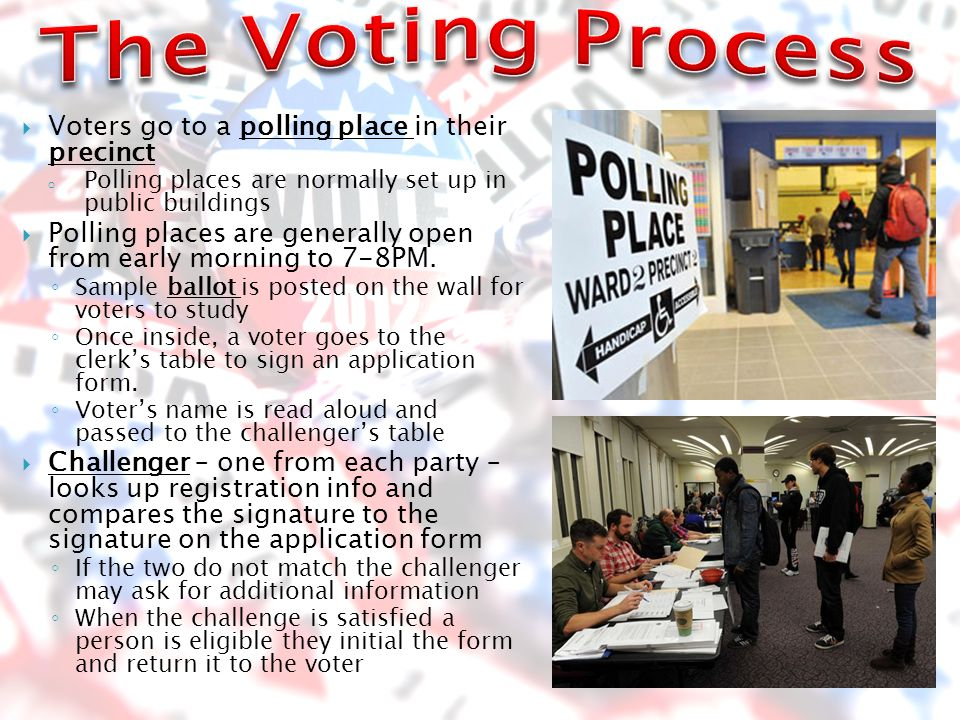  Voters go to a polling place in their precinct o Polling places are normally set up in public buildings  Polling places are generally open from early morning to 7-8PM.