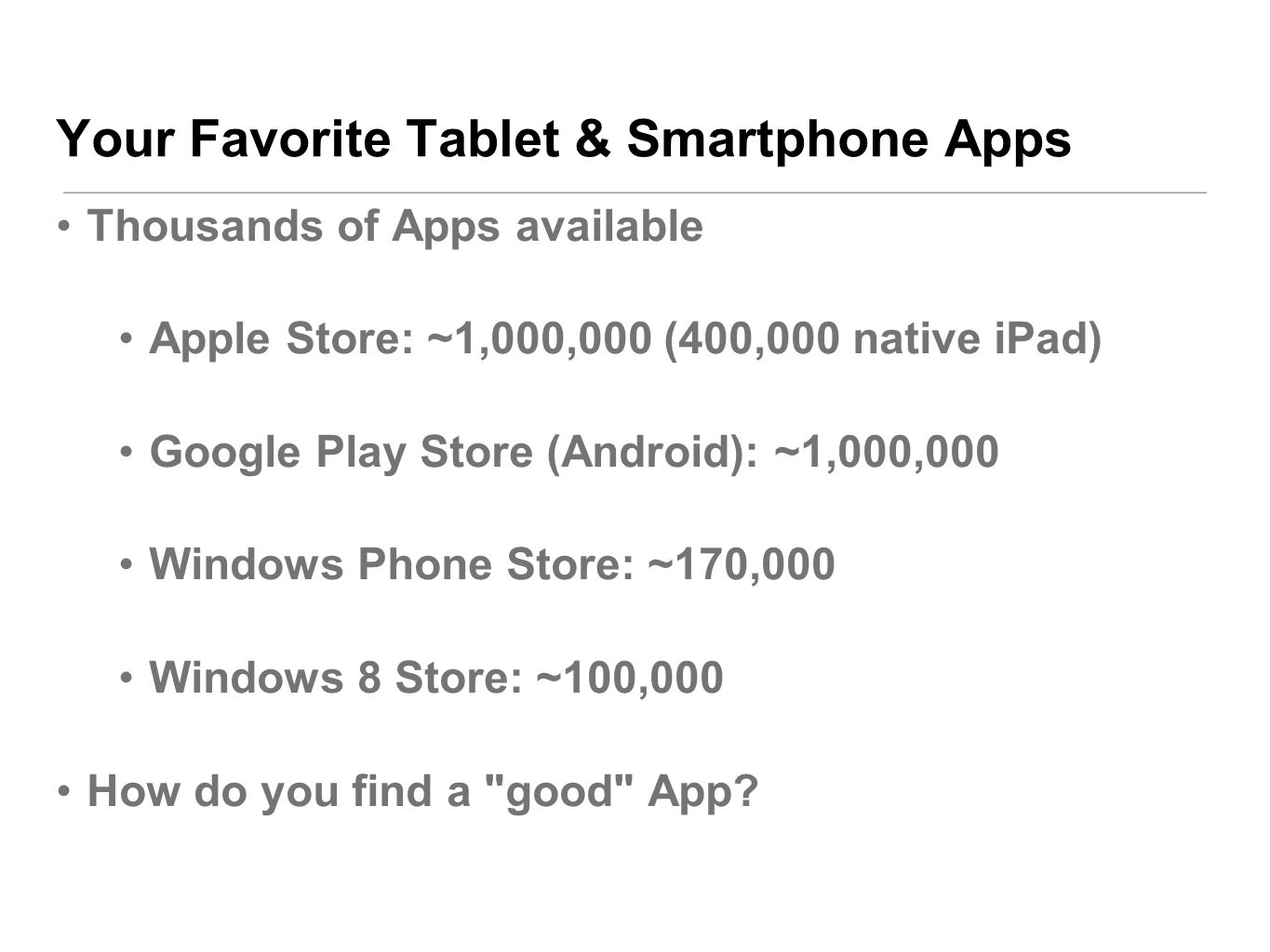 Your Favorite Tablet & Smartphone Apps Thousands of Apps available Apple Store: ~1,000,000 (400,000 native iPad) Google Play Store (Android): ~1,000,000 Windows Phone Store: ~170,000 Windows 8 Store: ~100,000 How do you find a good App